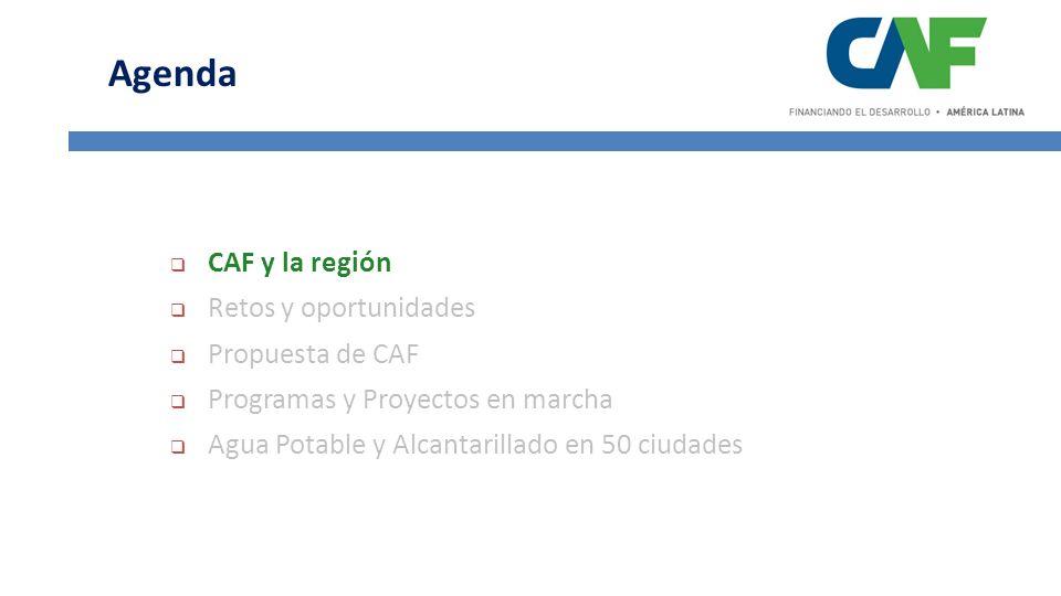 CAF y la región Retos y oportunidades Propuesta de CAF Programas y Proyectos en marcha Agua Potable y Alcantarillado en 50 ciudades Agenda