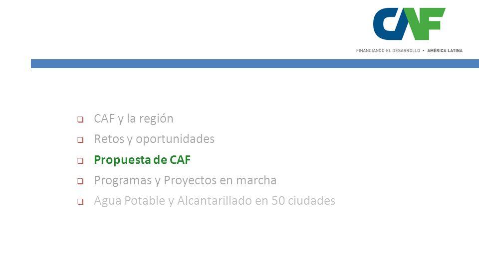 CAF y la región Retos y oportunidades Propuesta de CAF Programas y Proyectos en marcha Agua Potable y Alcantarillado en 50 ciudades