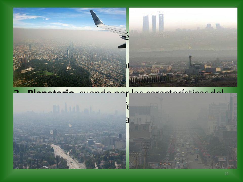 La contaminación atmosférica puede tener: 1.Carácter local, cuando los efectos ligados al foco se sufren en las inmediaciones del mismo. 2.Planetario,