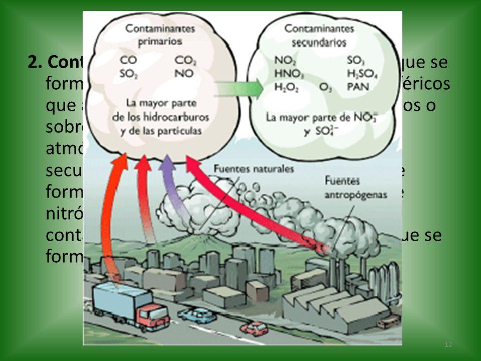2. Contaminantes secundarios: Son aquellos que se forman mediante procesos químicos atmosféricos que actúan sobre los contaminantes primarios o sobre