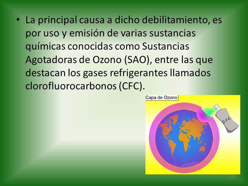 La principal causa a dicho debilitamiento, es por uso y emisión de varias sustancias químicas conocidas como Sustancias Agotadoras de Ozono (SAO), ent