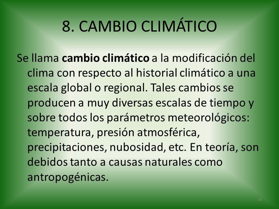 8. CAMBIO CLIMÁTICO Se llama cambio climático a la modificación del clima con respecto al historial climático a una escala global o regional. Tales ca
