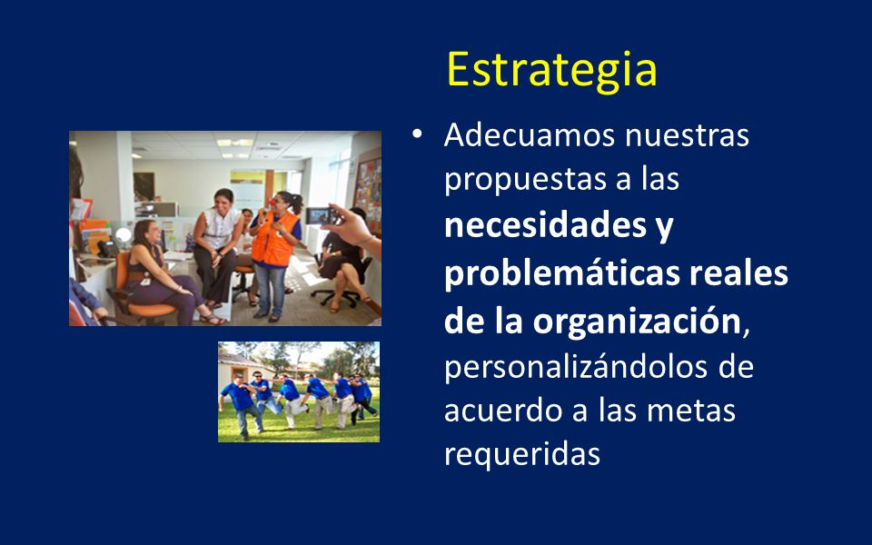 Estrategia Adecuamos nuestras propuestas a las necesidades y problemáticas reales de la organización, personalizándolos de acuerdo a las metas requeri