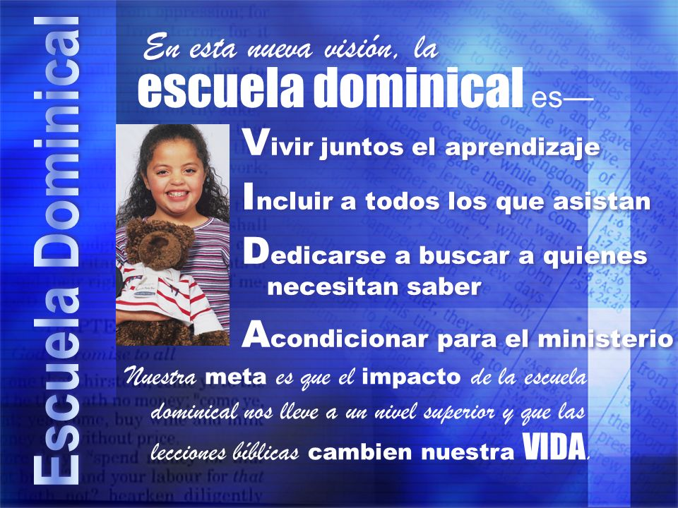 escuela dominical es V ivir juntos el aprendizaje I ncluir a todos los que asistan D edicarse a buscar a quienes necesitan saber A condicionar para el