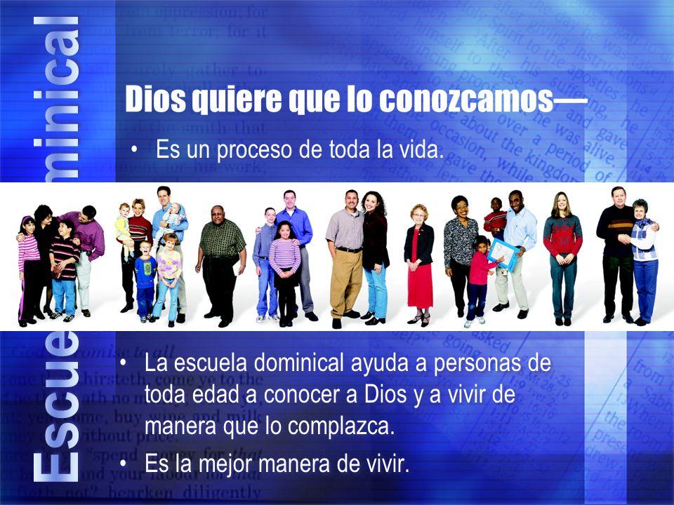 Dios quiere que lo conozcamos Es un proceso de toda la vida. La escuela dominical ayuda a personas de toda edad a conocer a Dios y a vivir de manera q