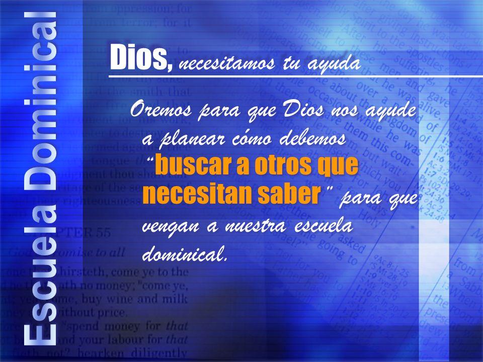 Dios, necesitamos tu ayuda Oremos para que Dios nos ayude a planear cómo debemos buscar a otros que necesitan saber para que vengan a nuestra escuela dominical.