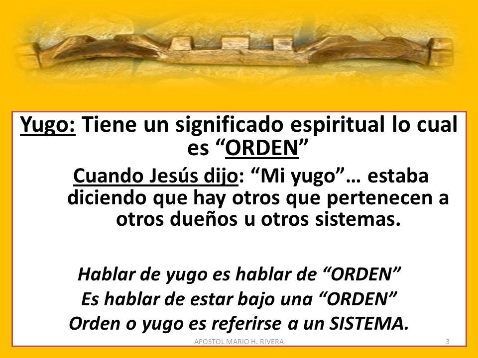 Yugo: Tiene un significado espiritual lo cual es ORDEN Cuando Jesús dijo: Mi yugo… estaba diciendo que hay otros que pertenecen a otros dueños u otros