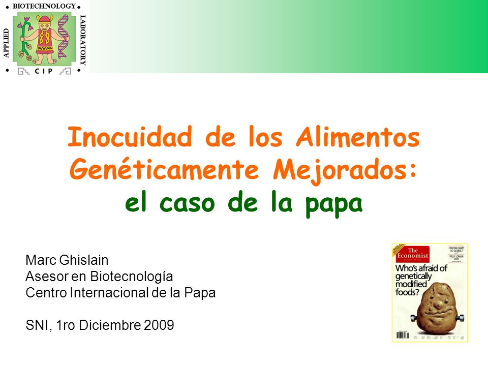 Inocuidad de los Alimentos Genéticamente Mejorados: el caso de la papa Marc Ghislain Asesor en Biotecnología Centro Internacional de la Papa SNI, 1ro