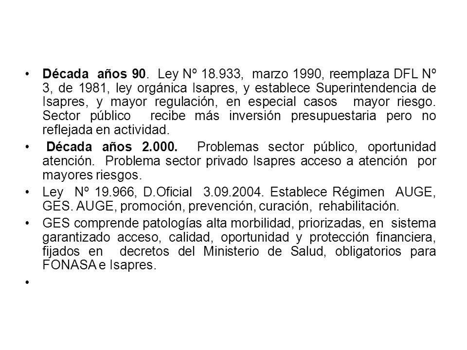 Década años 90. Ley Nº 18.933, marzo 1990, reemplaza DFL Nº 3, de 1981, ley orgánica Isapres, y establece Superintendencia de Isapres, y mayor regulac