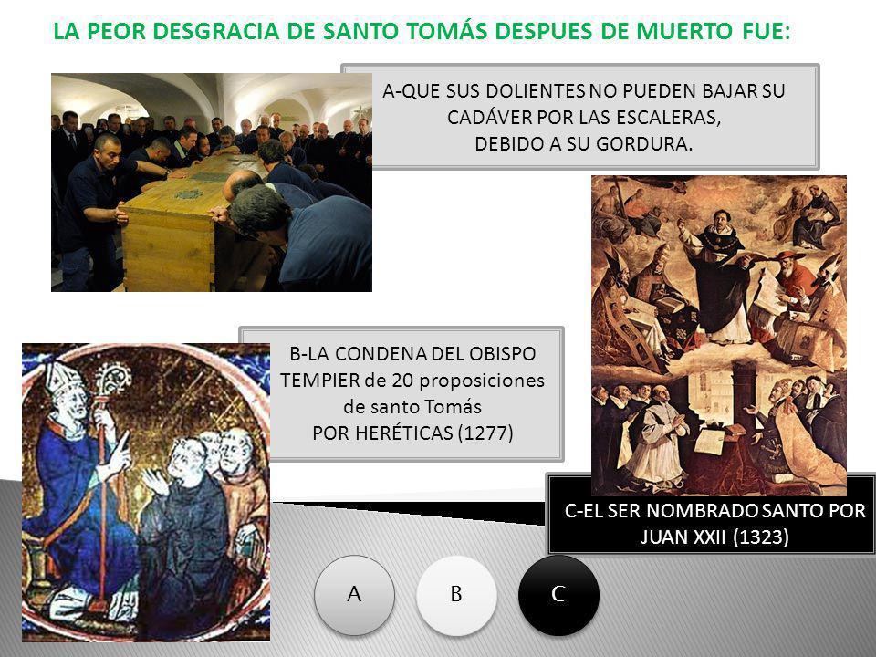 LA PEOR DESGRACIA DE SANTO TOMÁS DESPUES DE MUERTO FUE: C-EL SER NOMBRADO SANTO POR JUAN XXII (1323) A-QUE SUS DOLIENTES NO PUEDEN BAJAR SU CADÁVER PO