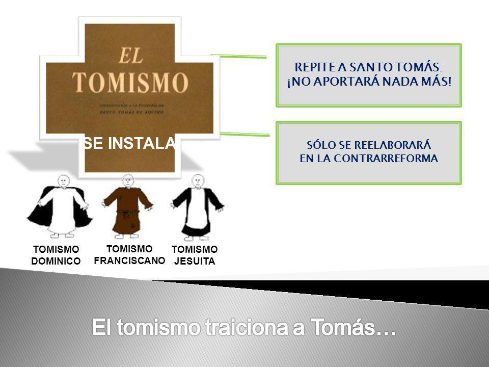 REPITE A SANTO TOMÁS: ¡NO APORTARÁ NADA MÁS! SÓLO SE REELABORARÁ EN LA CONTRARREFORMA TOMISMO DOMINICO TOMISMO JESUITA TOMISMO FRANCISCANO SE INSTALA