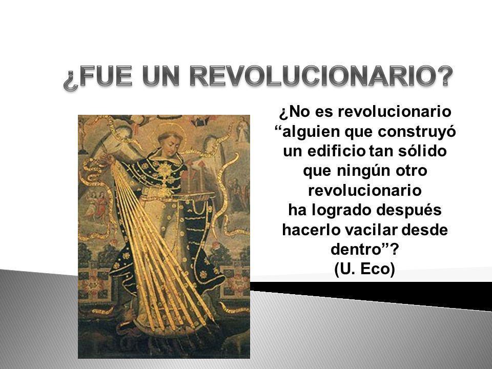 ¿No es revolucionario alguien que construyó un edificio tan sólido que ningún otro revolucionario ha logrado después hacerlo vacilar desde dentro? (U.