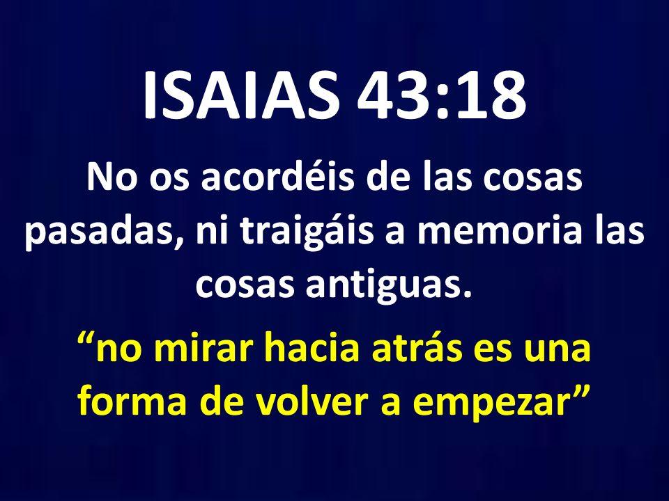ISAIAS 43:18 No os acordéis de las cosas pasadas, ni traigáis a memoria las cosas antiguas. no mirar hacia atrás es una forma de volver a empezar