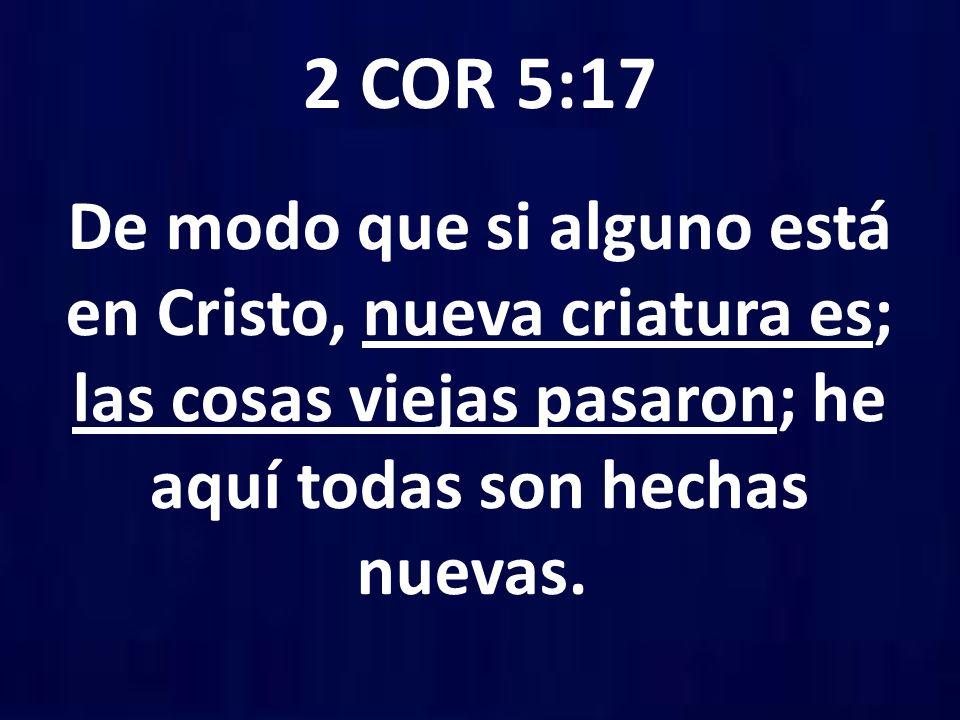 2 COR 5:17 De modo que si alguno está en Cristo, nueva criatura es; las cosas viejas pasaron; he aquí todas son hechas nuevas.