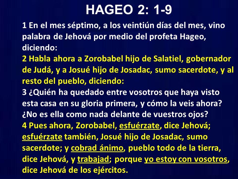 HAGEO 2: 1-9 1 En el mes séptimo, a los veintiún días del mes, vino palabra de Jehová por medio del profeta Hageo, diciendo: 2 Habla ahora a Zorobabel hijo de Salatiel, gobernador de Judá, y a Josué hijo de Josadac, sumo sacerdote, y al resto del pueblo, diciendo: 3 ¿Quién ha quedado entre vosotros que haya visto esta casa en su gloria primera, y cómo la veis ahora.