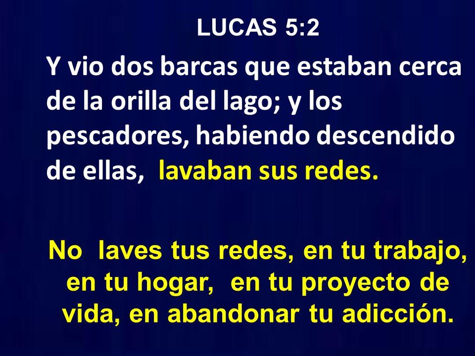 LUCAS 5:2 Y vio dos barcas que estaban cerca de la orilla del lago; y los pescadores, habiendo descendido de ellas, lavaban sus redes.
