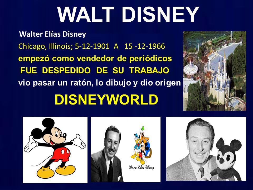 WALT DISNEY Walter Elías Disney Chicago, Illinois; 5-12-1901 A 15 -12-1966 empezó como vendedor de periódicos FUE DESPEDIDO DE SU TRABAJO vio pasar un ratón, lo dibujo y dio origen DISNEYWORLD