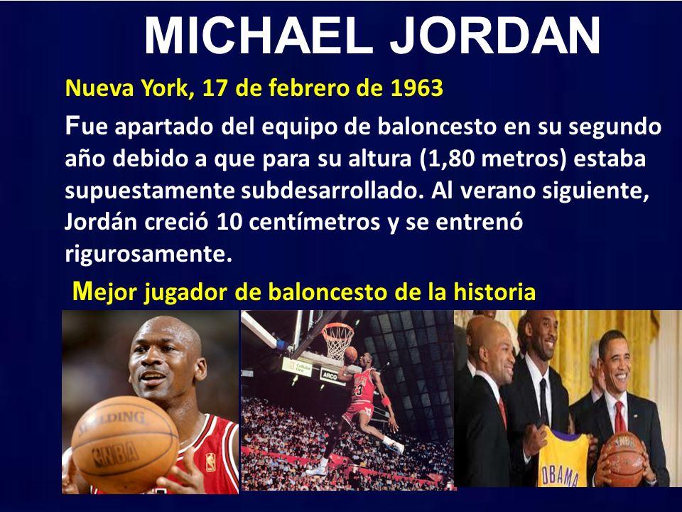 MICHAEL JORDAN Nueva York, 17 de febrero de 1963 F ue apartado del equipo de baloncesto en su segundo año debido a que para su altura (1,80 metros) estaba supuestamente subdesarrollado.