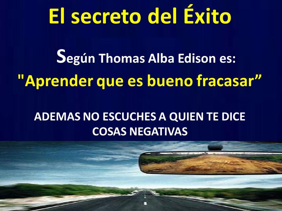 El secreto del Éxito S egún Thomas Alba Edison es: Aprender que es bueno fracasar ADEMAS NO ESCUCHES A QUIEN TE DICE COSAS NEGATIVAS