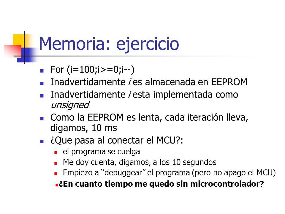 Memoria: ejercicio For (i=100;i>=0;i--) Inadvertidamente i es almacenada en EEPROM Inadvertidamente i esta implementada como unsigned Como la EEPROM e