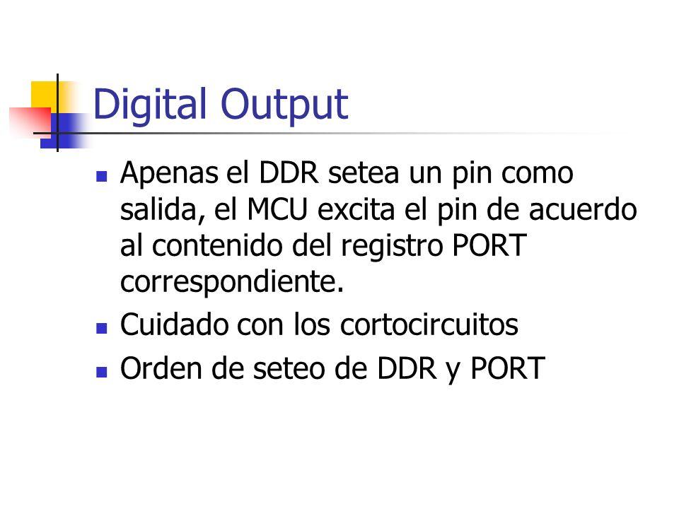 Digital Output Apenas el DDR setea un pin como salida, el MCU excita el pin de acuerdo al contenido del registro PORT correspondiente. Cuidado con los