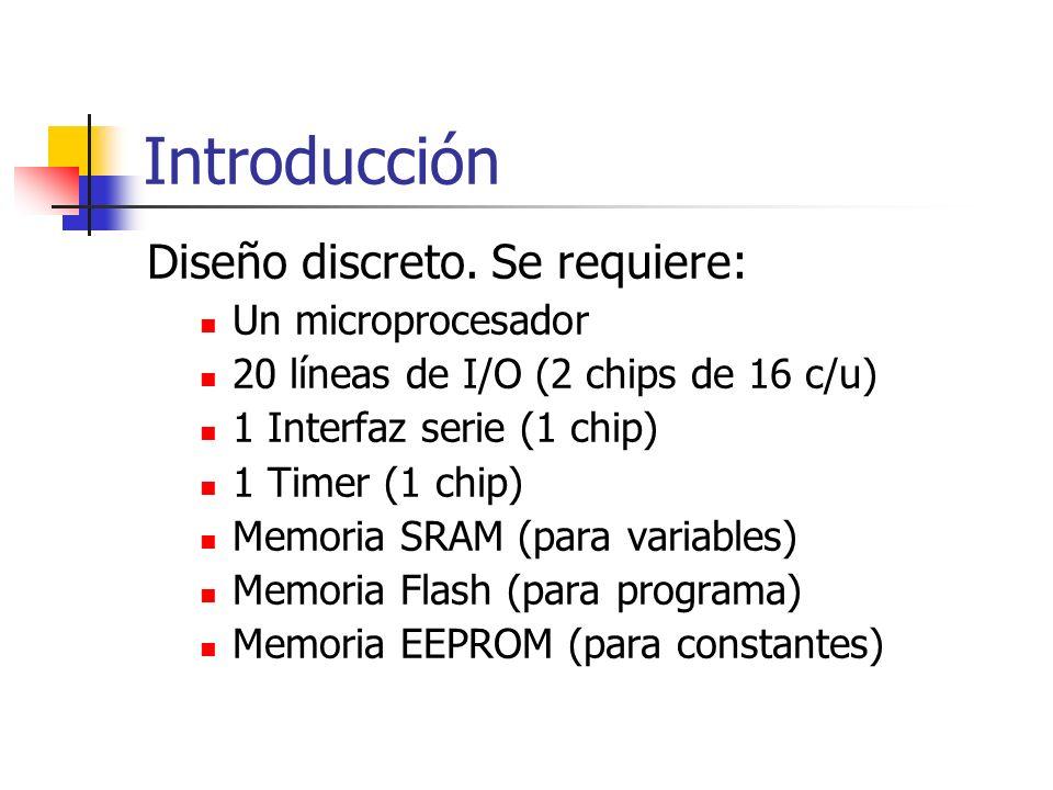 Introducción Diseño discreto. Se requiere: Un microprocesador 20 líneas de I/O (2 chips de 16 c/u) 1 Interfaz serie (1 chip) 1 Timer (1 chip) Memoria