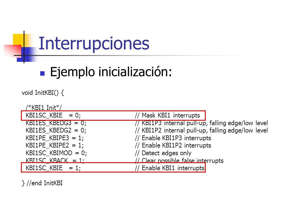 Interrupciones Ejemplo inicialización: void InitKBI() { /*KBI1 Init*/ KBI1SC_KBIE = 0; // Mask KBI1 interrupts KBI1ES_KBEDG3 = 0; // KBI1P3 internal p