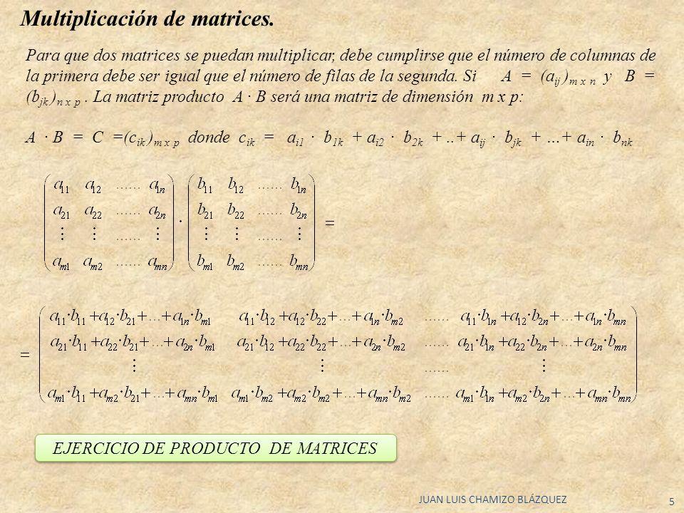 JUAN LUIS CHAMIZO BLÁZQUEZ 5 Multiplicación de matrices. Para que dos matrices se puedan multiplicar, debe cumplirse que el número de columnas de la p