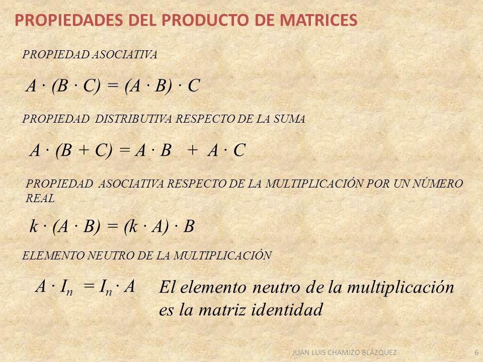 JUAN LUIS CHAMIZO BLÁZQUEZ6 PROPIEDADES DEL PRODUCTO DE MATRICES A · (B · C) = (A · B) · C A · I n = I n · A PROPIEDAD ASOCIATIVA ELEMENTO NEUTRO DE LA MULTIPLICACIÓN PROPIEDAD DISTRIBUTIVA RESPECTO DE LA SUMA A · (B + C) = A · B + A · C PROPIEDAD ASOCIATIVA RESPECTO DE LA MULTIPLICACIÓN POR UN NÚMERO REAL k · (A · B) = (k · A) · B El elemento neutro de la multiplicación es la matriz identidad