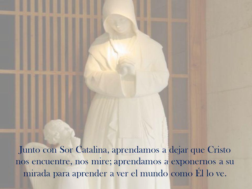Junto con Sor Catalina, aprendamos a dejar que Cristo nos encuentre, nos mire; aprendamos a exponernos a su mirada para aprender a ver el mundo como É