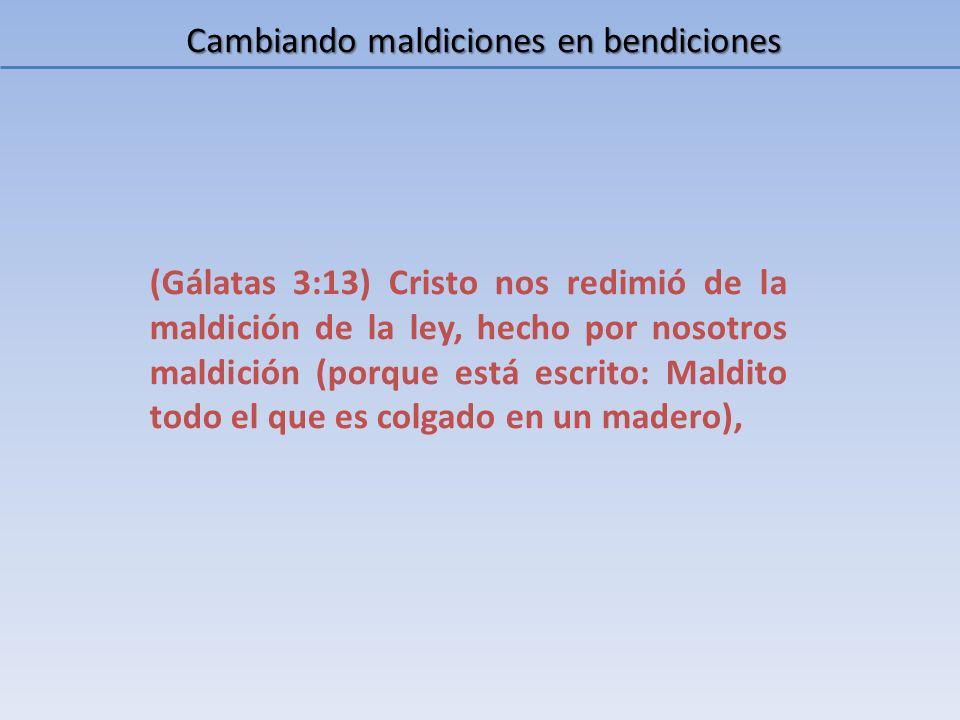Cambiando maldiciones en bendiciones Teníamos una maldición sobre nuestra cabeza, pero Cristo nos redimió, como lo dice Gálatas, de la maldición de la ley, pagando El por nosotros.