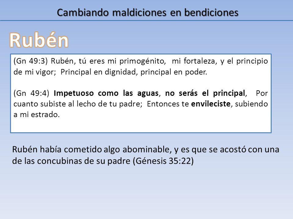 Cambiando maldiciones en bendiciones (Gn 49:3) Rubén, tú eres mi primogénito, mi fortaleza, y el principio de mi vigor; Principal en dignidad, princip
