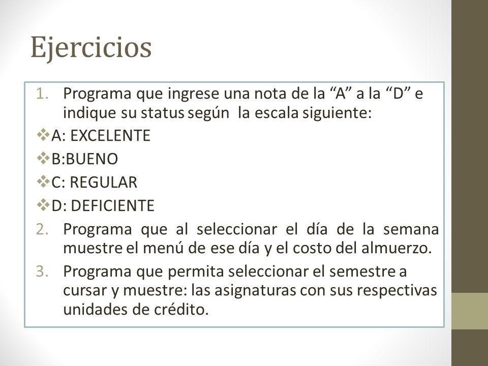 Ejercicios 1.Programa que ingrese una nota de la A a la D e indique su status según la escala siguiente: A: EXCELENTE B:BUENO C: REGULAR D: DEFICIENTE