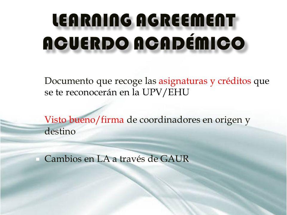 Documento que recoge las asignaturas y créditos que se te reconocerán en la UPV/EHU Visto bueno/firma de coordinadores en origen y destino Cambios en LA a través de GAUR