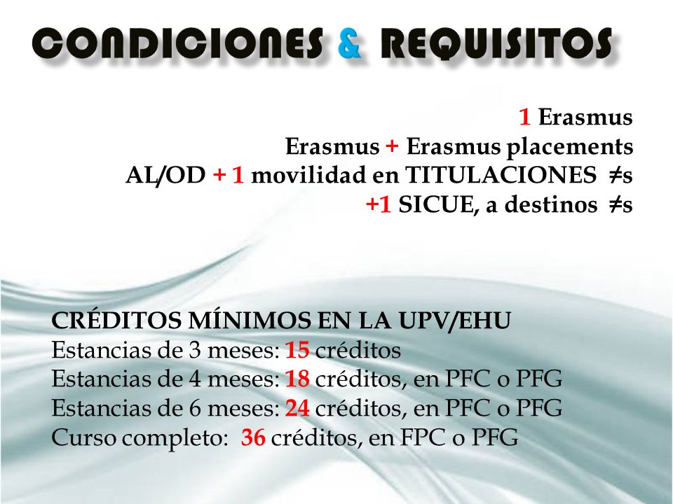 1 Erasmus Erasmus + Erasmus placements AL/OD + 1 movilidad en TITULACIONES s +1 SICUE, a destinos s CRÉDITOS MÍNIMOS EN LA UPV/EHU Estancias de 3 meses: 15 créditos Estancias de 4 meses: 18 créditos, en PFC o PFG Estancias de 6 meses: 24 créditos, en PFC o PFG Curso completo: 36 créditos, en FPC o PFG