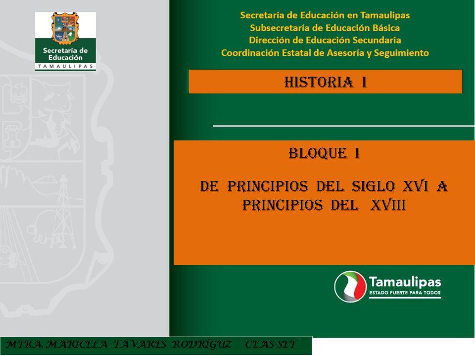 HISTORIA I BLOQUE I DE PRINCIPIOS DEL SIGLO XVI A PRINCIPIOS DEL XVIII MTRA. MARICELA TAVARES RODRÌGUZ CEAS-SET
