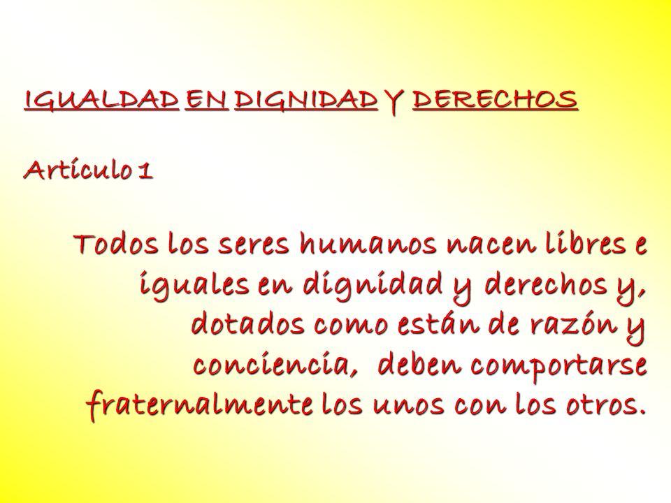 IGUALDAD EN DIGNIDAD Y DERECHOS Artículo 1 Todos los seres humanos nacen libres e iguales en dignidad y derechos y, dotados como están de razón y conc