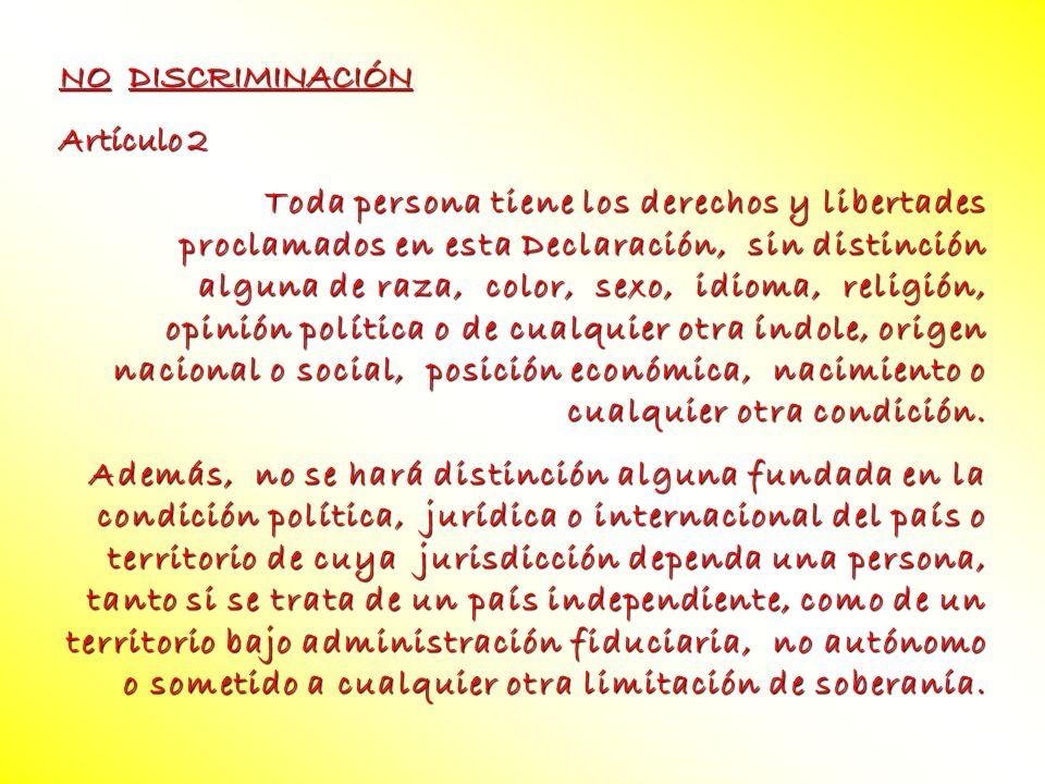 NO DISCRIMINACIÓN Artículo 2 Toda persona tiene los derechos y libertades proclamados en esta Declaración, sin distinción alguna de raza, color, sexo,