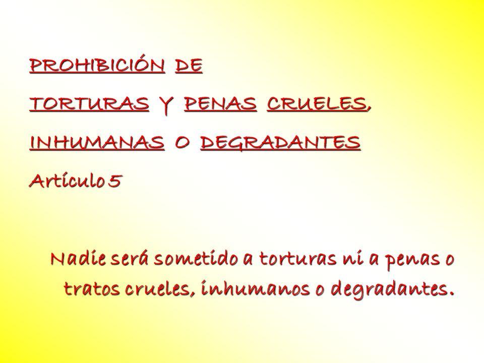PROHIBICIÓN DE TORTURAS Y PENAS CRUELES, INHUMANAS O DEGRADANTES Artículo 5 Nadie será sometido a torturas ni a penas o tratos crueles, inhumanos o de