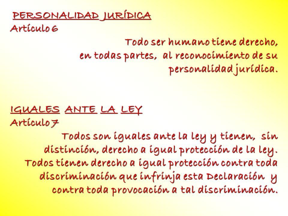 PERSONALIDAD JURÍDICA Artículo 6 Todo ser humano tiene derecho, en todas partes, al reconocimiento de su personalidad jurídica. IGUALES ANTE LA LEY Ar