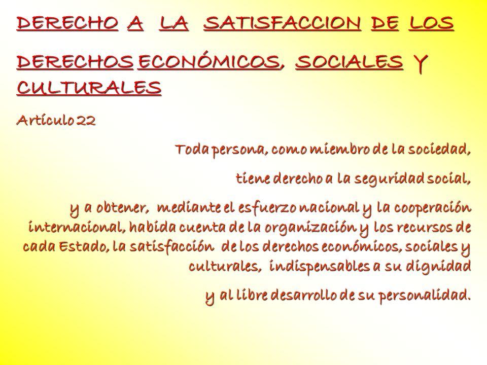 DERECHO A LA SATISFACCION DE LOS DERECHOS ECONÓMICOS, SOCIALES Y CULTURALES Artículo 22 Toda persona, como miembro de la sociedad, tiene derecho a la