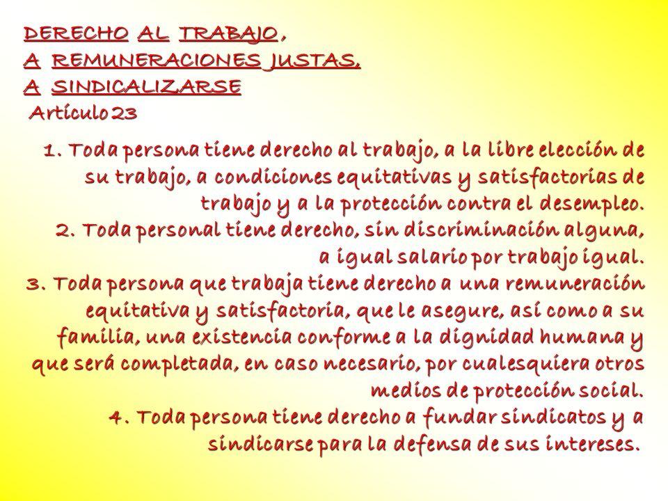 DERECHO AL TRABAJO, A REMUNERACIONES JUSTAS, A SINDICALIZARSE Artículo 23 Artículo 23 1. Toda persona tiene derecho al trabajo, a la libre elección de