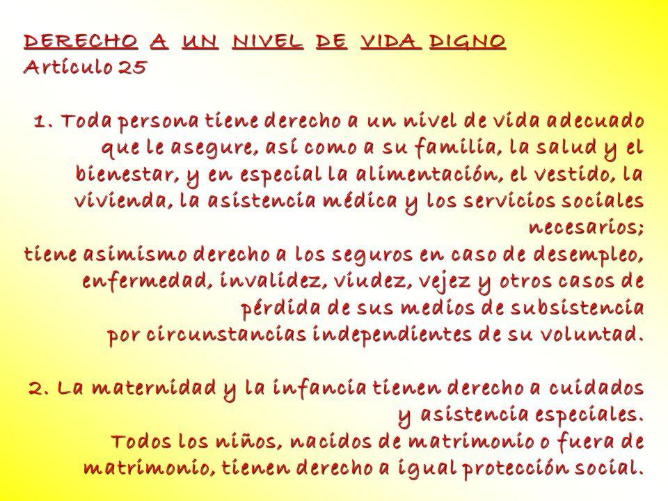 DERECHO A UN NIVEL DE VIDA DIGNO Artículo 25 1. Toda persona tiene derecho a un nivel de vida adecuado que le asegure, así como a su familia, la salud