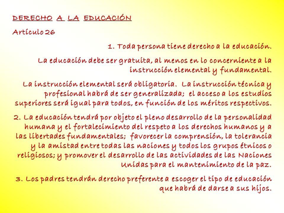 DERECHO A LA EDUCACIÓN Artículo 26 1. Toda persona tiene derecho a la educación. La educación debe ser gratuita, al menos en lo concerniente a la inst