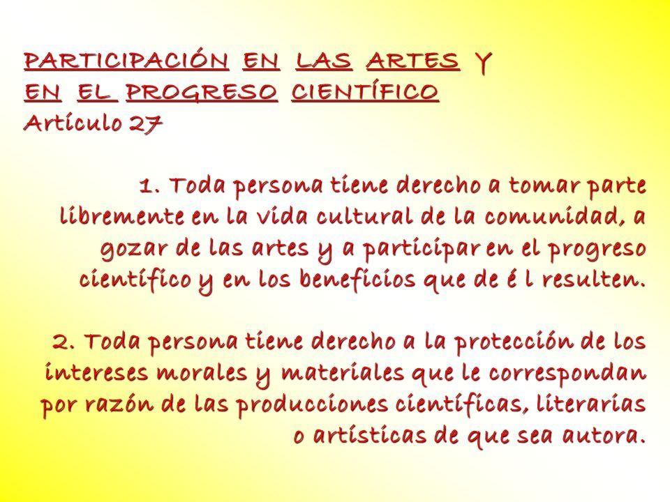 PARTICIPACIÓN EN LAS ARTES Y EN EL PROGRESO CIENTÍFICO Artículo 27 1. Toda persona tiene derecho a tomar parte libremente en la vida cultural de la co