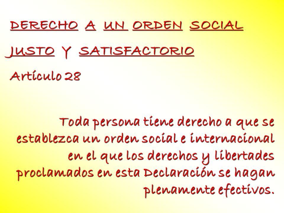 DERECHO A UN ORDEN SOCIAL JUSTO Y SATISFACTORIO Artículo 28 Toda persona tiene derecho a que se establezca un orden social e internacional en el que l
