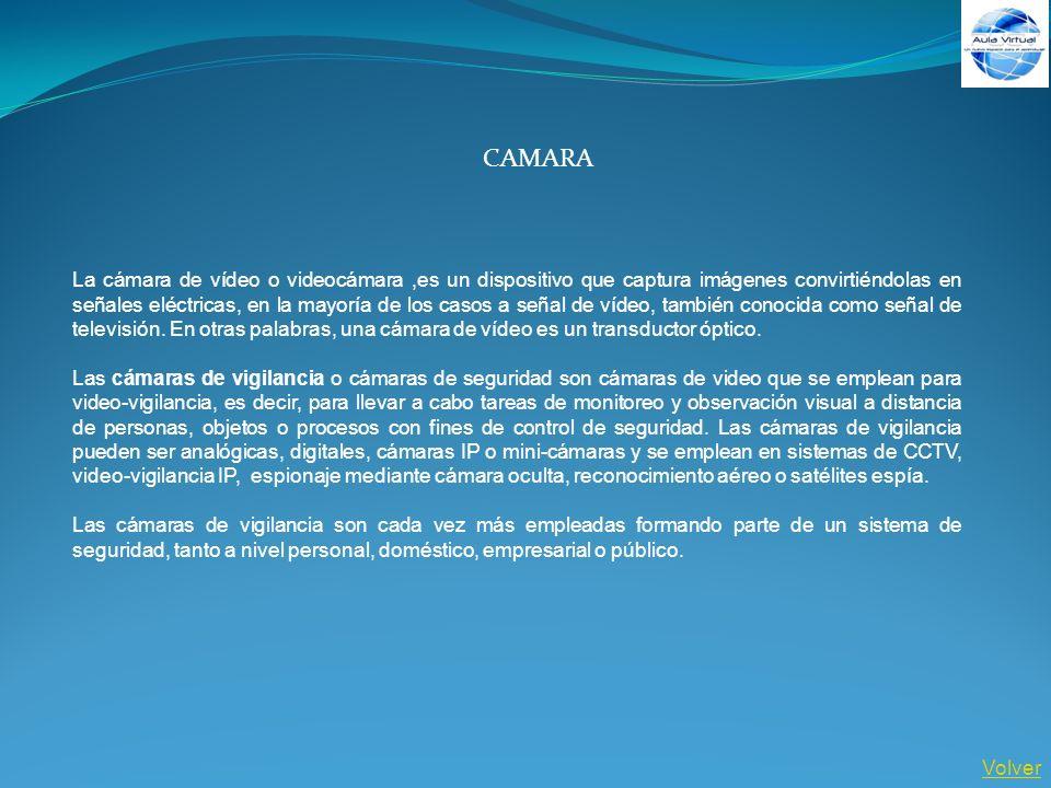 Volver CAMARA La cámara de vídeo o videocámara,es un dispositivo que captura imágenes convirtiéndolas en señales eléctricas, en la mayoría de los caso