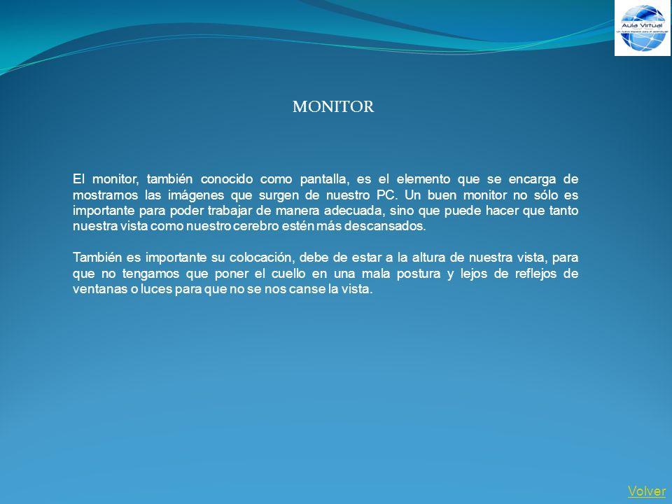 Volver MONITOR El monitor, también conocido como pantalla, es el elemento que se encarga de mostrarnos las imágenes que surgen de nuestro PC. Un buen
