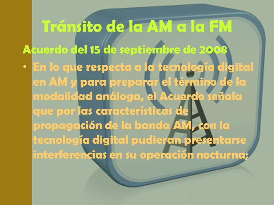 Tránsito de la AM a la FM Acuerdo del 15 de septiembre de 2008 En lo que respecta a la tecnología digital en AM y para preparar el término de la modal