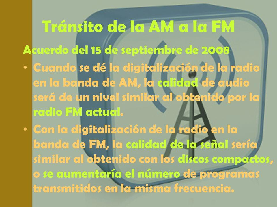 Tránsito de la AM a la FM Acuerdo del 15 de septiembre de 2008 Cuando se dé la digitalización de la radio en la banda de AM, la calidad de audio será